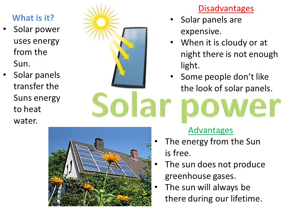 Disadvantages Solar panels are expensive. When it is cloudy or at night there is not enough light.