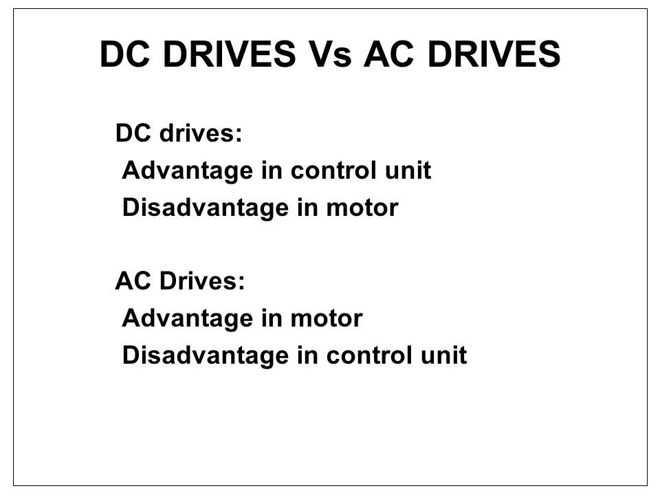 DC DRIVES Vs AC DRIVES DC drives: Advantage in control unit