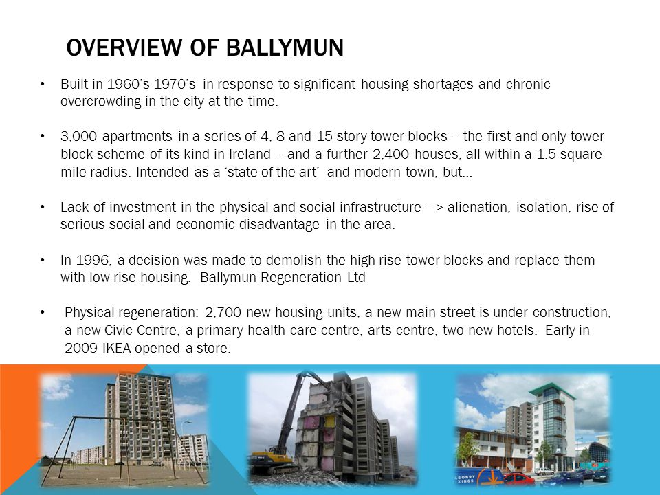 Overview of Ballymun Built in 1960's-1970's in response to significant housing shortages and chronic overcrowding in the city at the time.