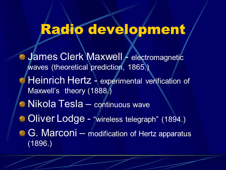 Radio development James Clerk Maxwell - electromagnetic waves (theoretical prediction, 1865.)