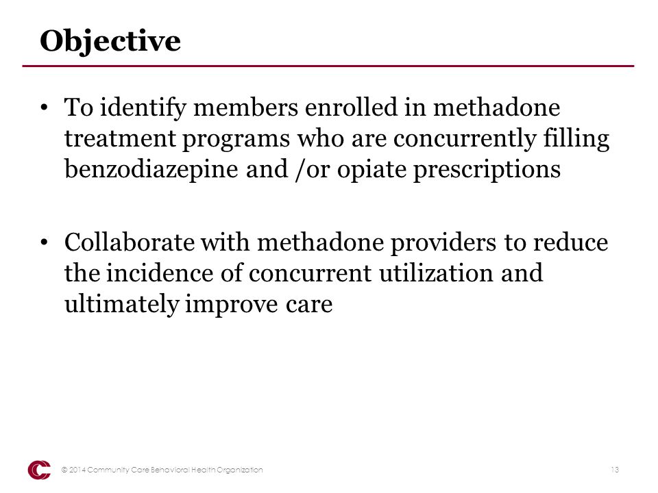 Objective To identify members enrolled in methadone treatment programs who are concurrently filling benzodiazepine and /or opiate prescriptions.