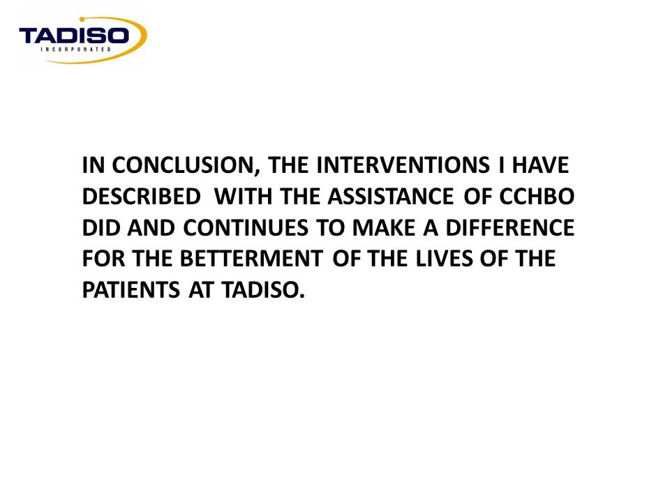 IN CONCLUSION, THE INTERVENTIONS I HAVE DESCRIBED WITH THE ASSISTANCE OF CCHBO DID AND CONTINUES TO MAKE A DIFFERENCE FOR THE BETTERMENT OF THE LIVES OF THE PATIENTS AT TADISO.