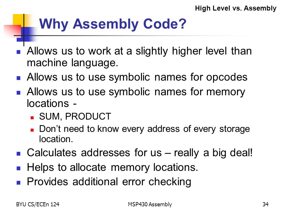 High Level vs. Assembly Why Assembly Code Allows us to work at a slightly higher level than machine language.