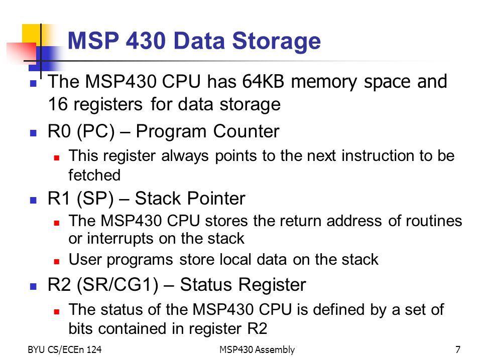 MSP 430 Data Storage The MSP430 CPU has 64KB memory space and 16 registers for data storage. R0 (PC) – Program Counter.