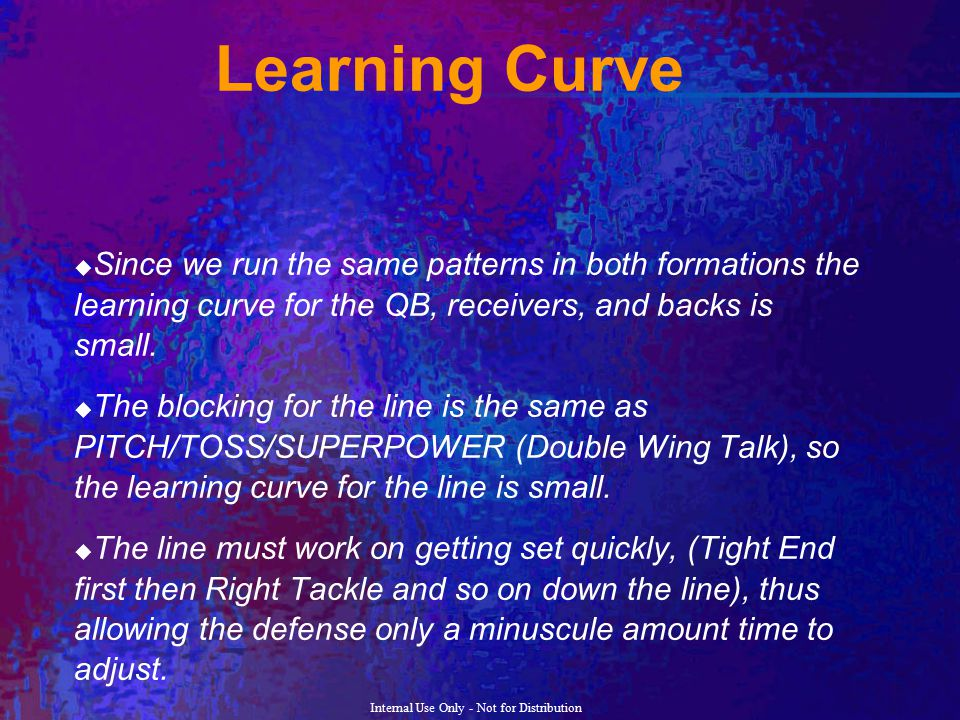Learning Curve Since we run the same patterns in both formations the learning curve for the QB, receivers, and backs is small.