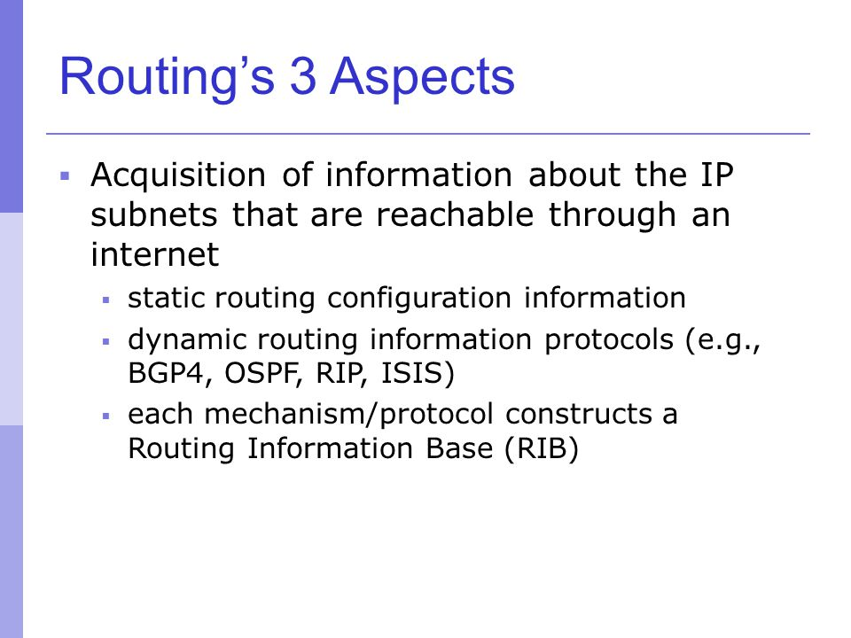 Routing's 3 Aspects Acquisition of information about the IP subnets that are reachable through an internet.