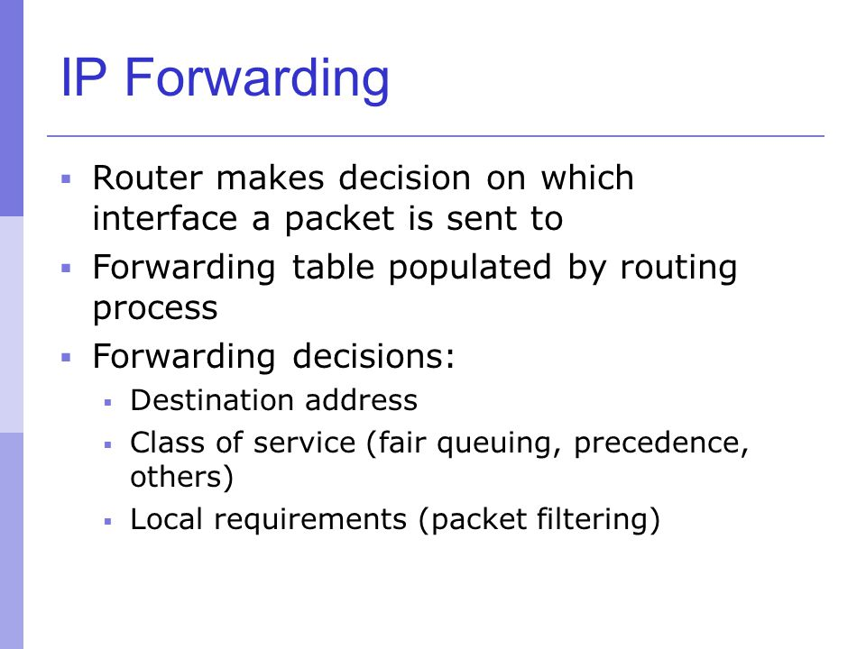 IP Forwarding Router makes decision on which interface a packet is sent to. Forwarding table populated by routing process.
