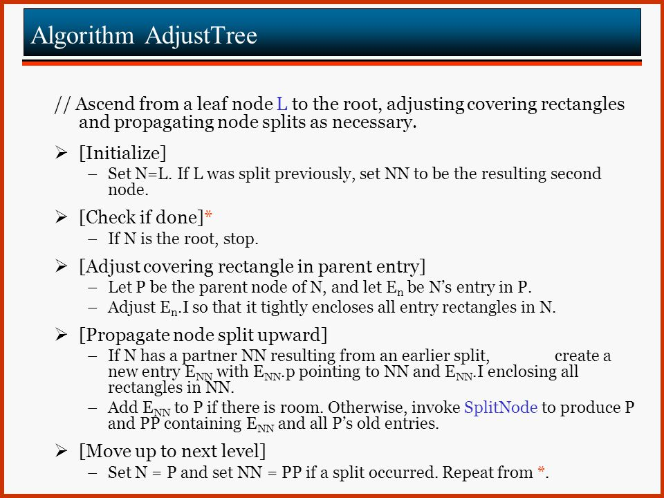 Algorithm AdjustTree // Ascend from a leaf node L to the root, adjusting covering rectangles and propagating node splits as necessary.