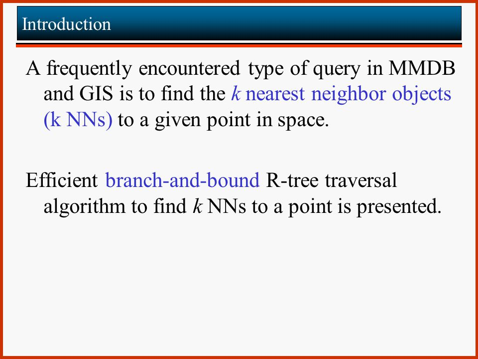 Introduction A frequently encountered type of query in MMDB and GIS is to find the k nearest neighbor objects (k NNs) to a given point in space.