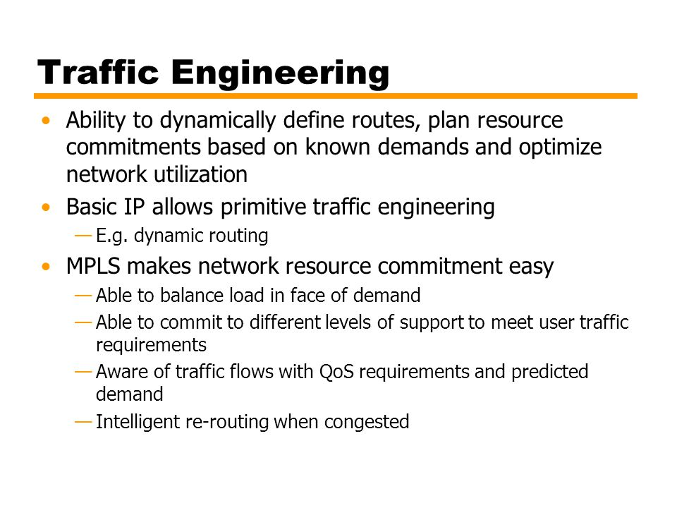 Traffic Engineering Ability to dynamically define routes, plan resource commitments based on known demands and optimize network utilization.