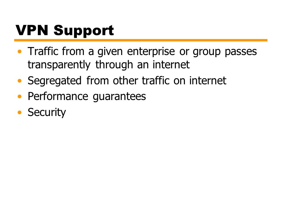VPN Support Traffic from a given enterprise or group passes transparently through an internet. Segregated from other traffic on internet.