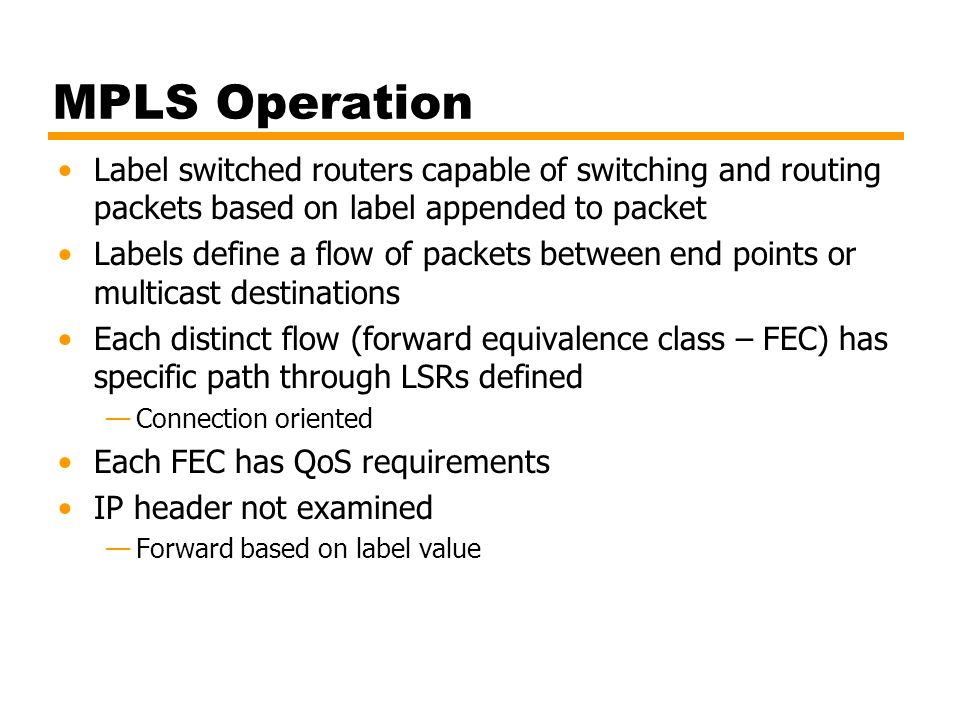 MPLS Operation Label switched routers capable of switching and routing packets based on label appended to packet.
