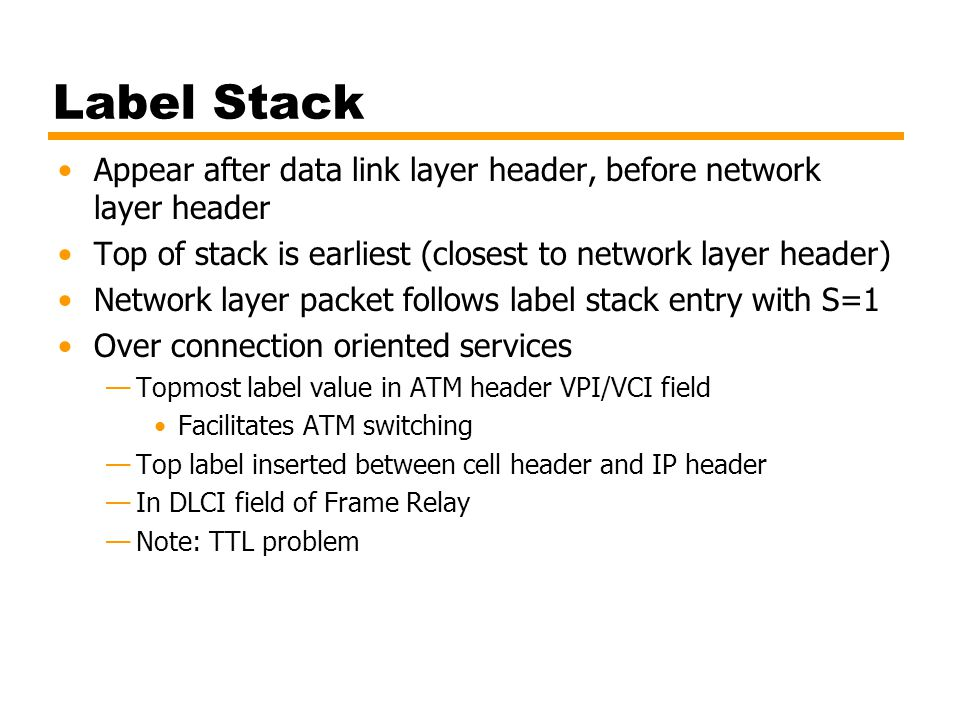Label Stack Appear after data link layer header, before network layer header. Top of stack is earliest (closest to network layer header)
