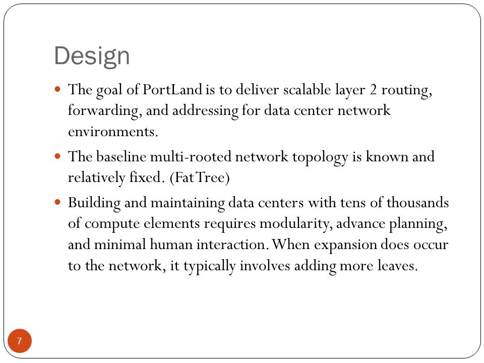 Design The goal of PortLand is to deliver scalable layer 2 routing, forwarding, and addressing for data center network environments.