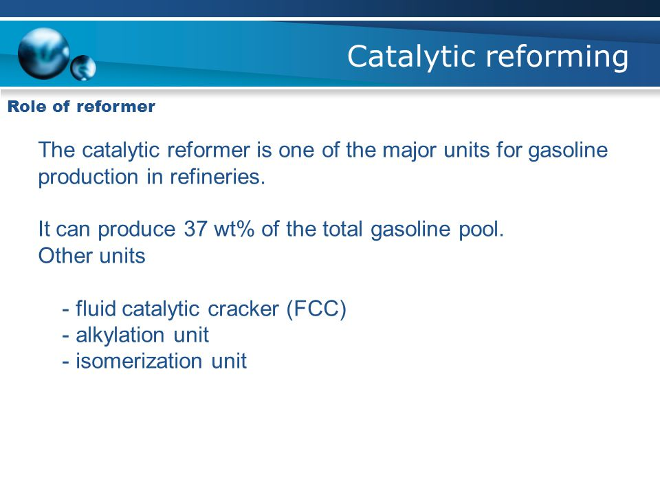 Catalytic reforming Role of reformer. The catalytic reformer is one of the major units for gasoline production in refineries.