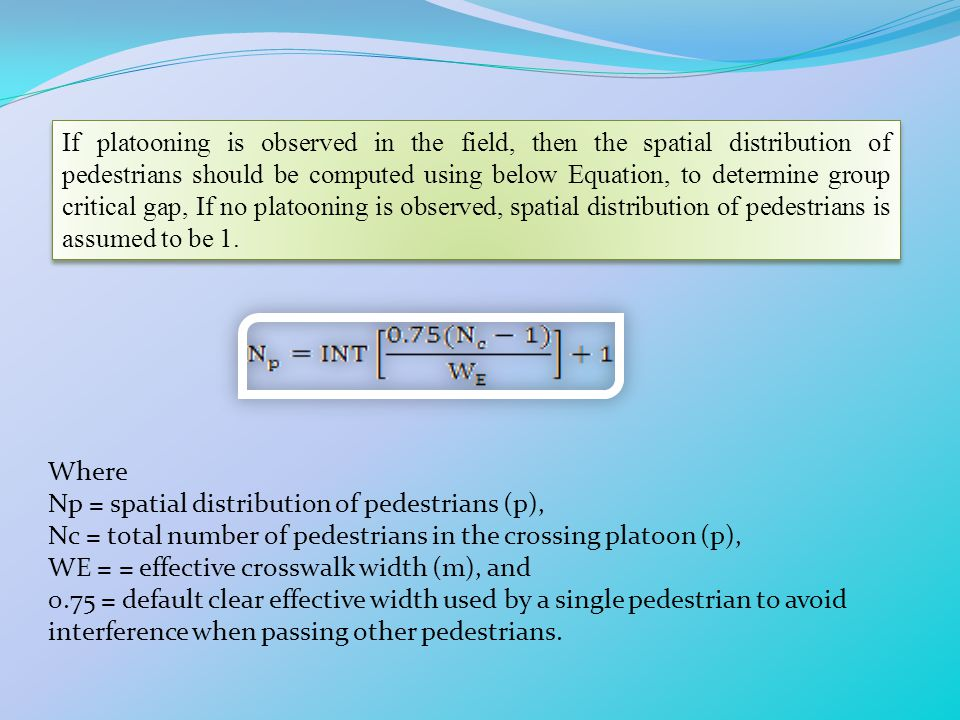 If platooning is observed in the field, then the spatial distribution of pedestrians should be computed using below Equation, to determine group critical gap, If no platooning is observed, spatial distribution of pedestrians is assumed to be 1.
