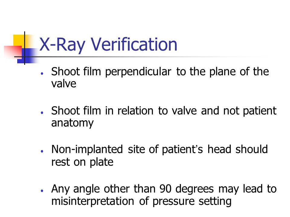 X-Ray Verification Shoot film perpendicular to the plane of the valve