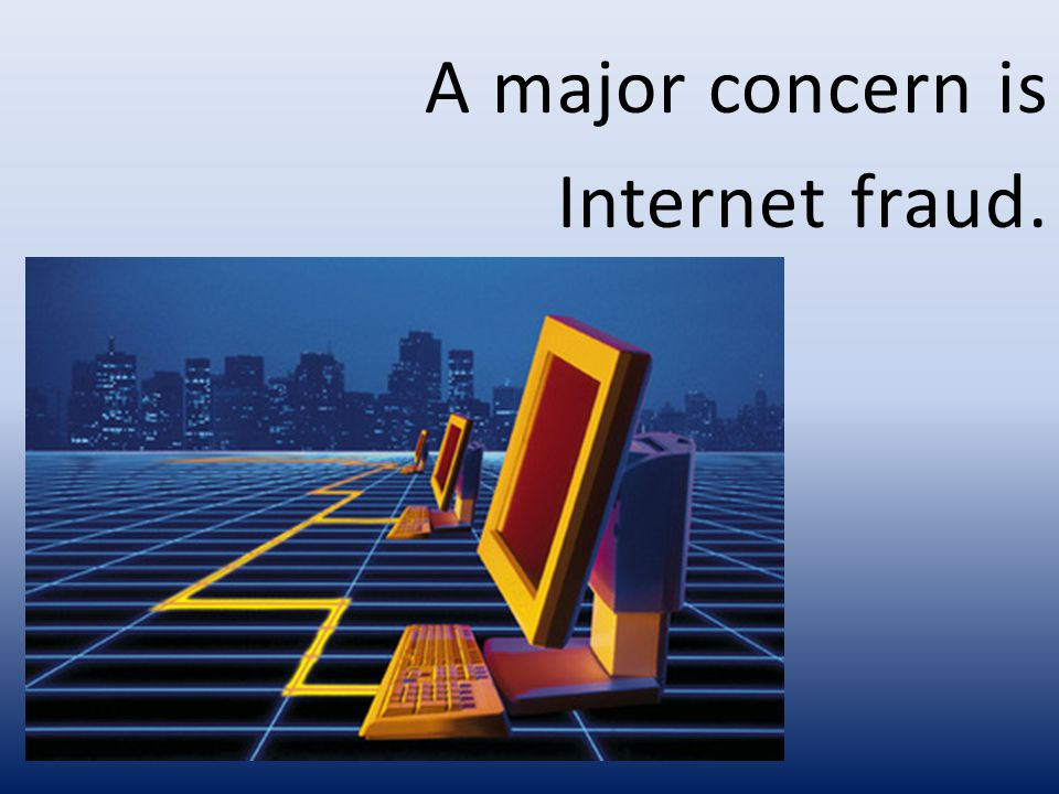 A major concern is Internet fraud.