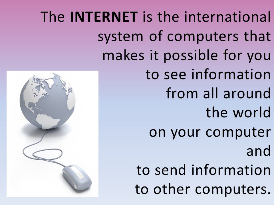 The INTERNET is the international system of computers that makes it possible for you to see information from all around the world on your computer and to send information to other computers.