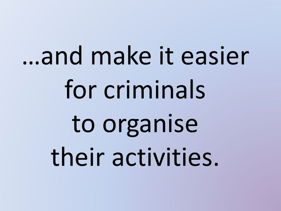 …and make it easier for criminals to organise their activities.