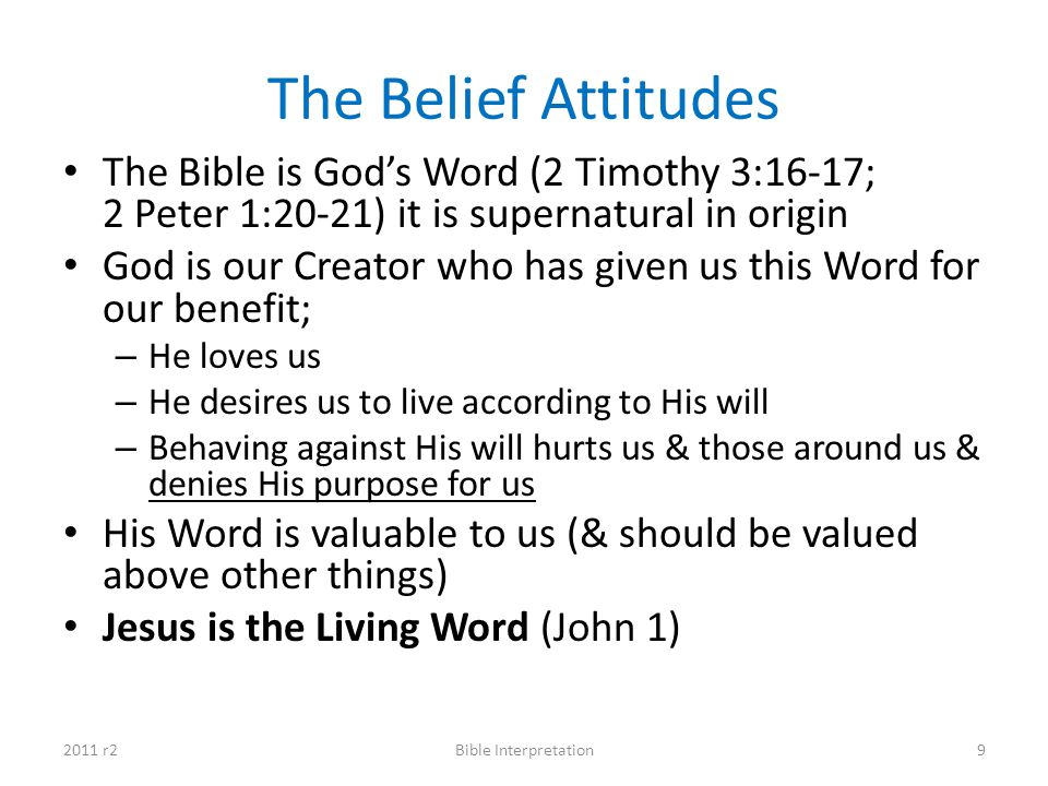 The Belief Attitudes The Bible is God's Word (2 Timothy 3:16-17; 2 Peter 1:20-21) it is supernatural in origin.