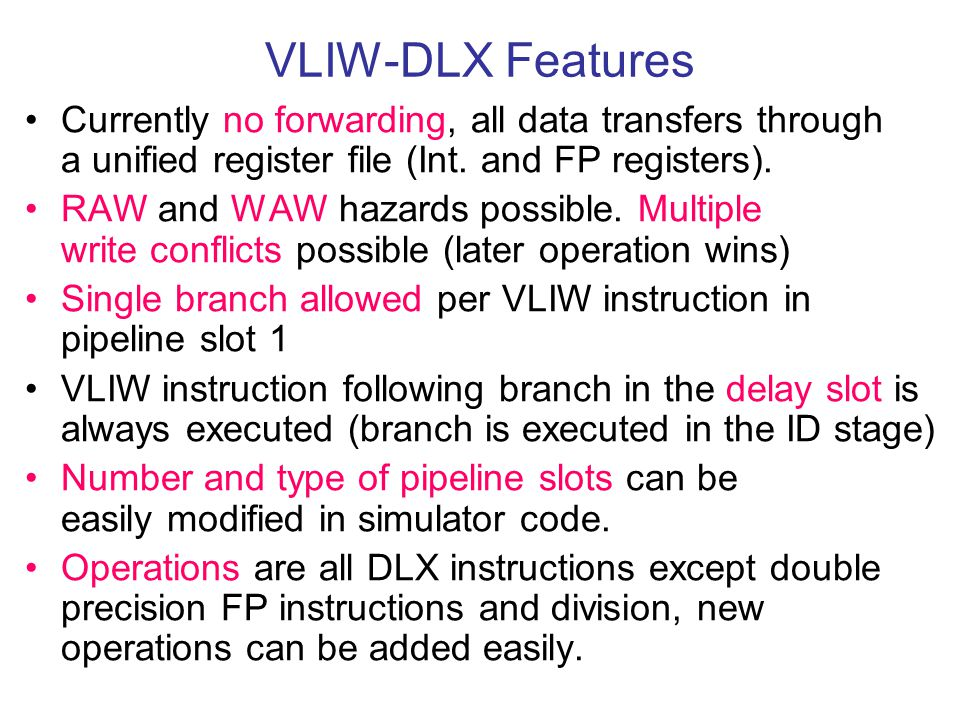 VLIW-DLX Features Currently no forwarding, all data transfers through a unified register file (Int. and FP registers).