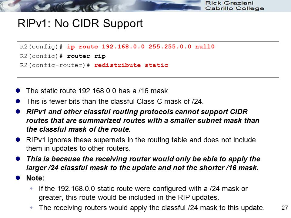 RIPv1: No CIDR Support The static route 192.168.0.0 has a /16 mask.