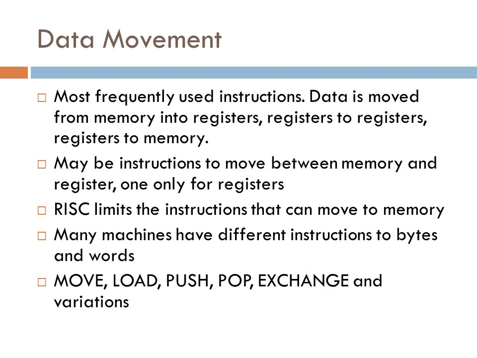 Data Movement Most frequently used instructions. Data is moved from memory into registers, registers to registers, registers to memory.