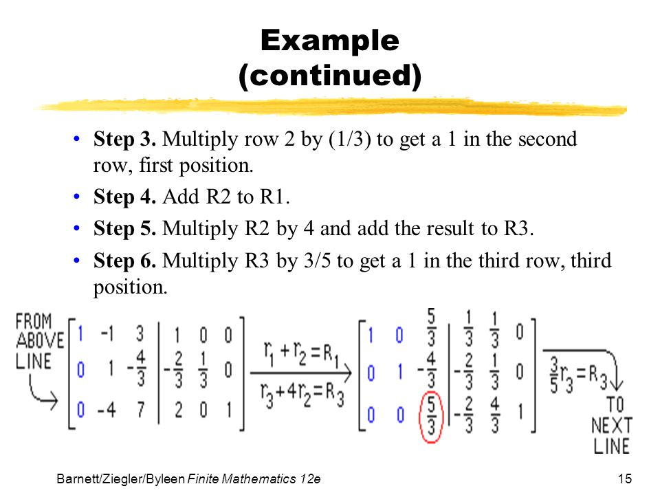 Example (continued) Step 3. Multiply row 2 by (1/3) to get a 1 in the second row, first position. Step 4. Add R2 to R1.