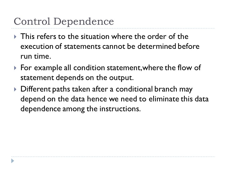 Control Dependence This refers to the situation where the order of the execution of statements cannot be determined before run time.