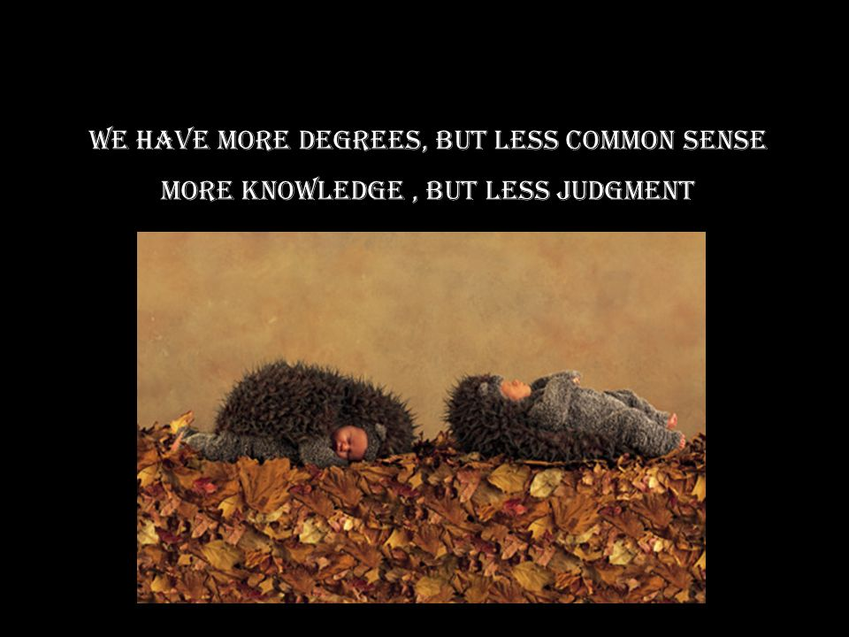 We Have More degrees, but less common sense