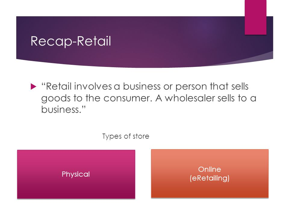 Recap-Retail Retail involves a business or person that sells goods to the consumer. A wholesaler sells to a business.