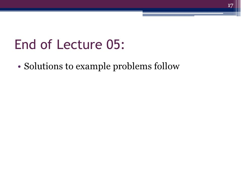End of Lecture 05: Solutions to example problems follow