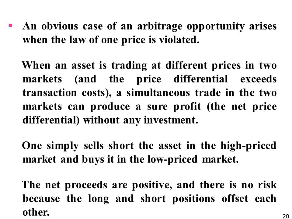 An obvious case of an arbitrage opportunity arises when the law of one price is violated.