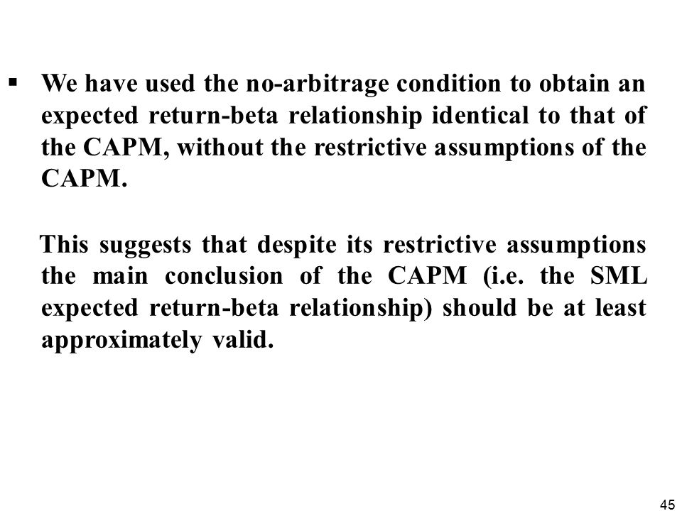 We have used the no-arbitrage condition to obtain an expected return-beta relationship identical to that of the CAPM, without the restrictive assumptions of the CAPM.
