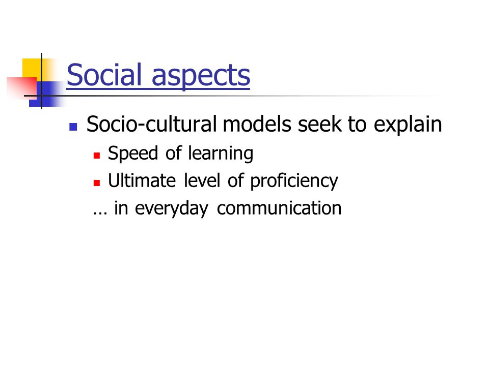 Social aspects Socio-cultural models seek to explain Speed of learning