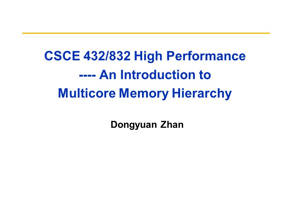 CSCE 432/832 High Performance ---- An Introduction to Multicore Memory Hierarchy