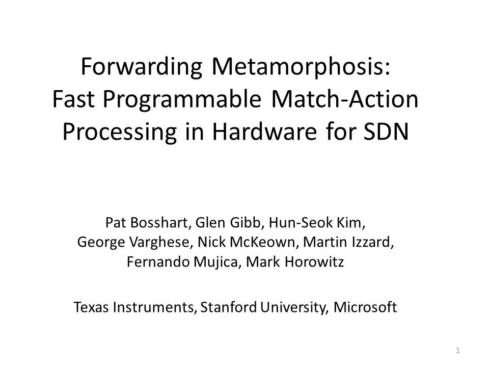 Forwarding Metamorphosis: Fast Programmable Match-Action Processing in Hardware for SDN Pat Bosshart, Glen Gibb, Hun-Seok Kim, George Varghese, Nick McKeown, Martin Izzard, Fernando Mujica, Mark Horowitz Texas Instruments, Stanford University, Microsoft