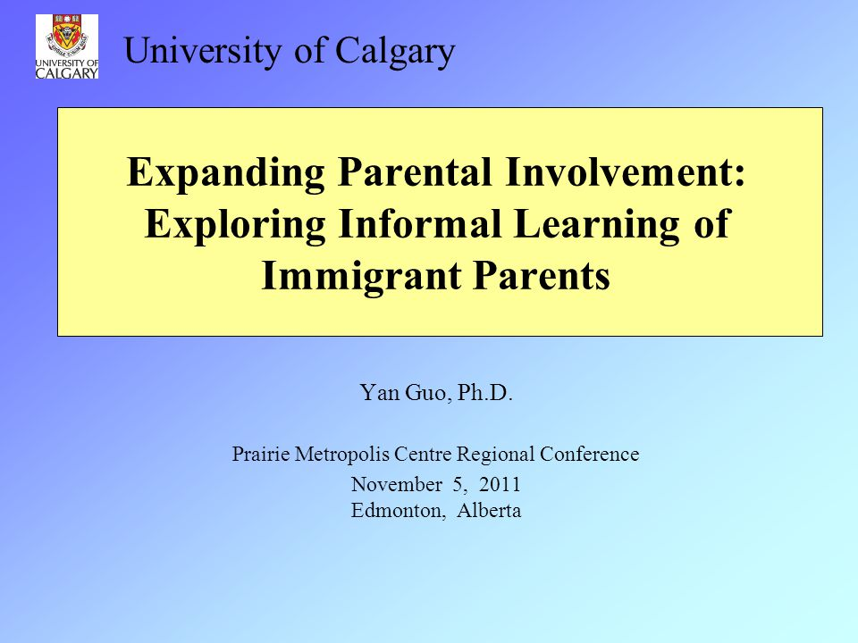 University of Calgary Expanding Parental Involvement: Exploring Informal Learning of Immigrant Parents.