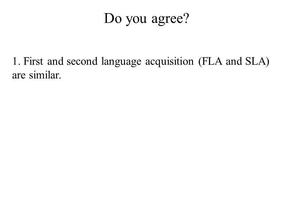 Do you agree 1. First and second language acquisition (FLA and SLA) are similar.