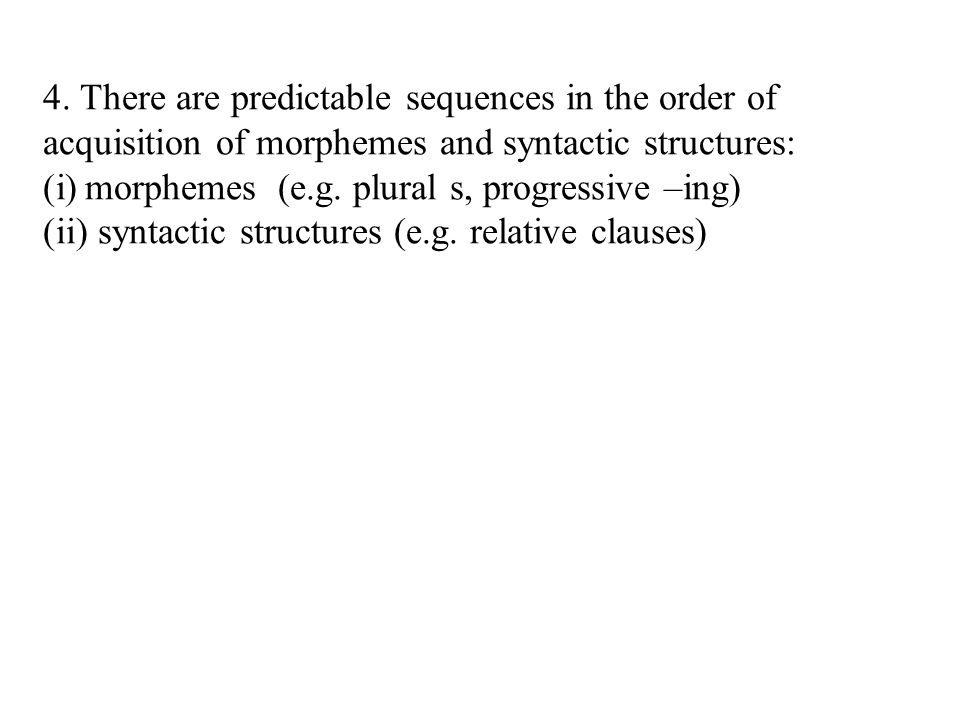 4. There are predictable sequences in the order of acquisition of morphemes and syntactic structures: