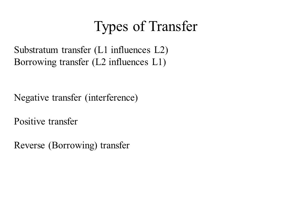 Types of Transfer Substratum transfer (L1 influences L2)
