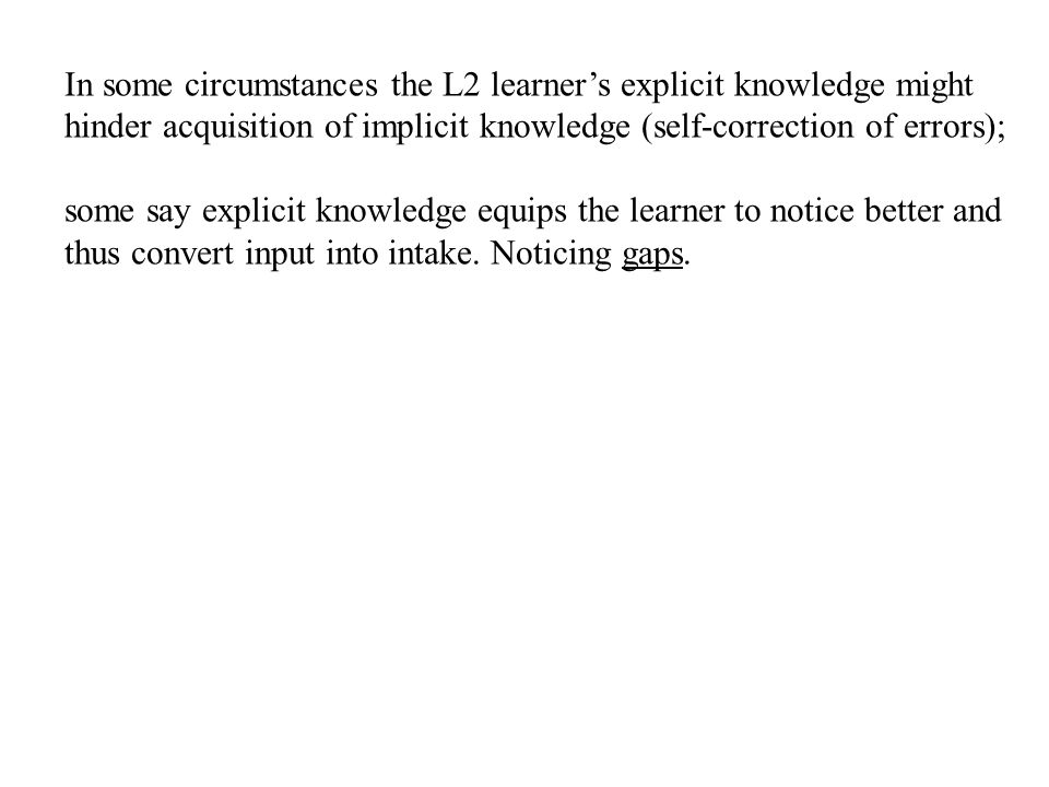 In some circumstances the L2 learner's explicit knowledge might hinder acquisition of implicit knowledge (self-correction of errors);