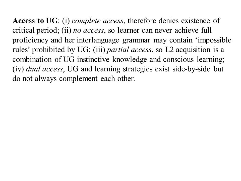 Access to UG: (i) complete access, therefore denies existence of critical period; (ii) no access, so learner can never achieve full proficiency and her interlanguage grammar may contain 'impossible rules' prohibited by UG; (iii) partial access, so L2 acquisition is a combination of UG instinctive knowledge and conscious learning; (iv) dual access, UG and learning strategies exist side-by-side but do not always complement each other.