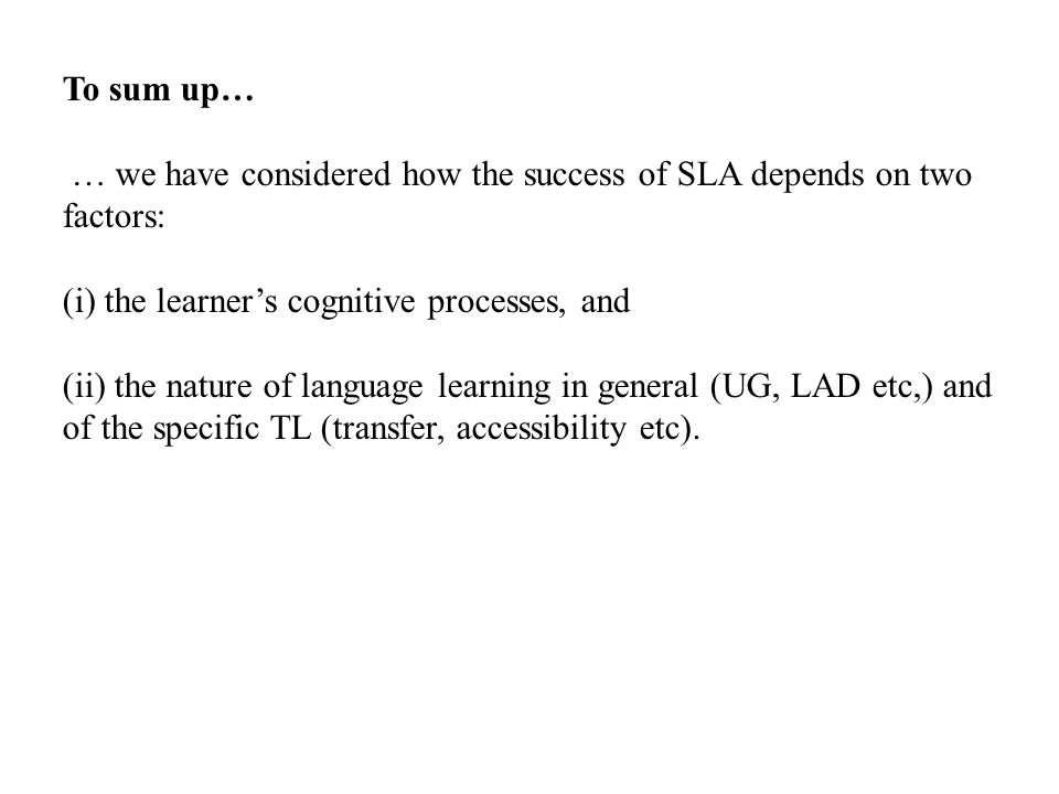 To sum up… … we have considered how the success of SLA depends on two factors: (i) the learner's cognitive processes, and.