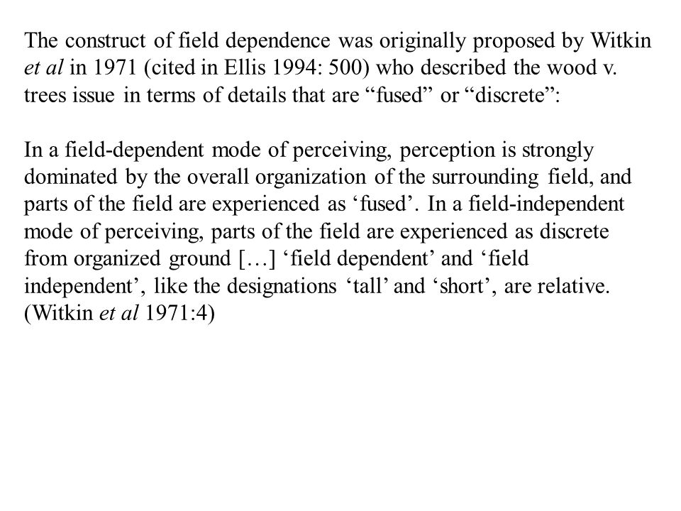 The construct of field dependence was originally proposed by Witkin et al in 1971 (cited in Ellis 1994: 500) who described the wood v. trees issue in terms of details that are fused or discrete :