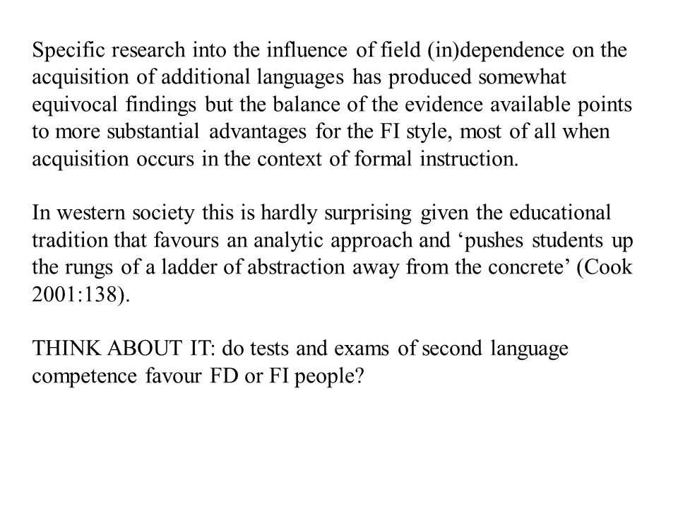 Specific research into the influence of field (in)dependence on the acquisition of additional languages has produced somewhat equivocal findings but the balance of the evidence available points to more substantial advantages for the FI style, most of all when acquisition occurs in the context of formal instruction.