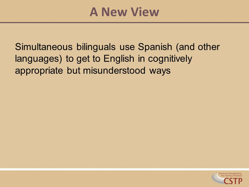 A New View Simultaneous bilinguals use Spanish (and other languages) to get to English in cognitively appropriate but misunderstood ways.