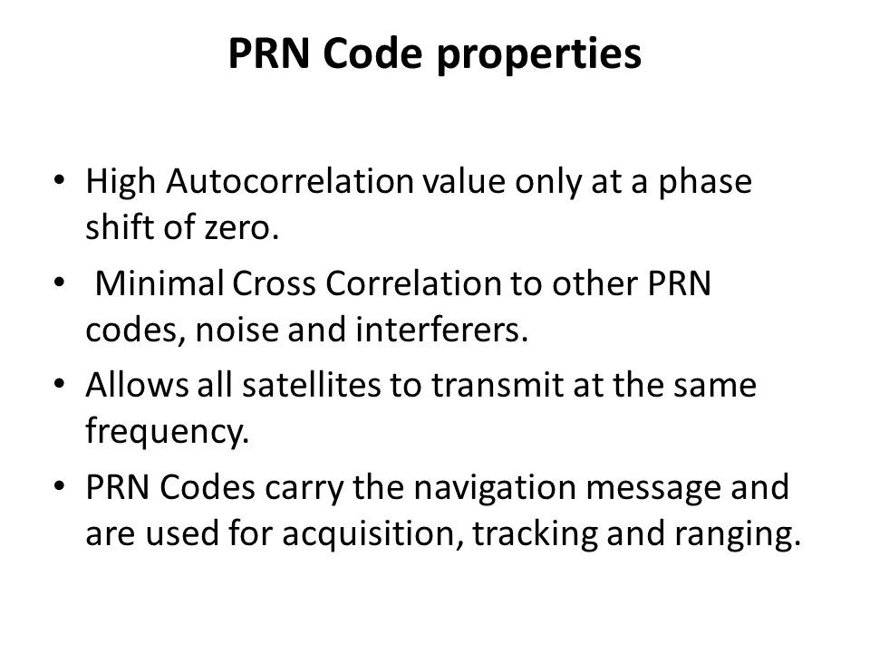 PRN Code properties High Autocorrelation value only at a phase shift of zero. Minimal Cross Correlation to other PRN codes, noise and interferers.
