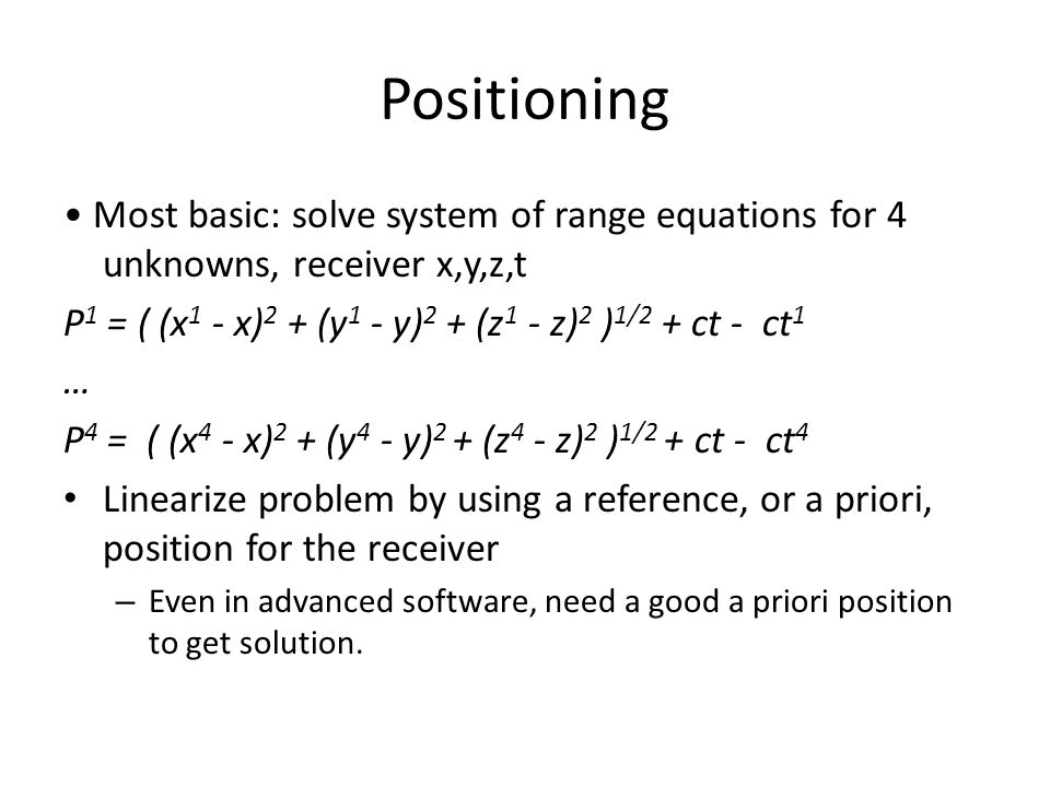 Positioning • Most basic: solve system of range equations for 4 unknowns, receiver x,y,z,t.